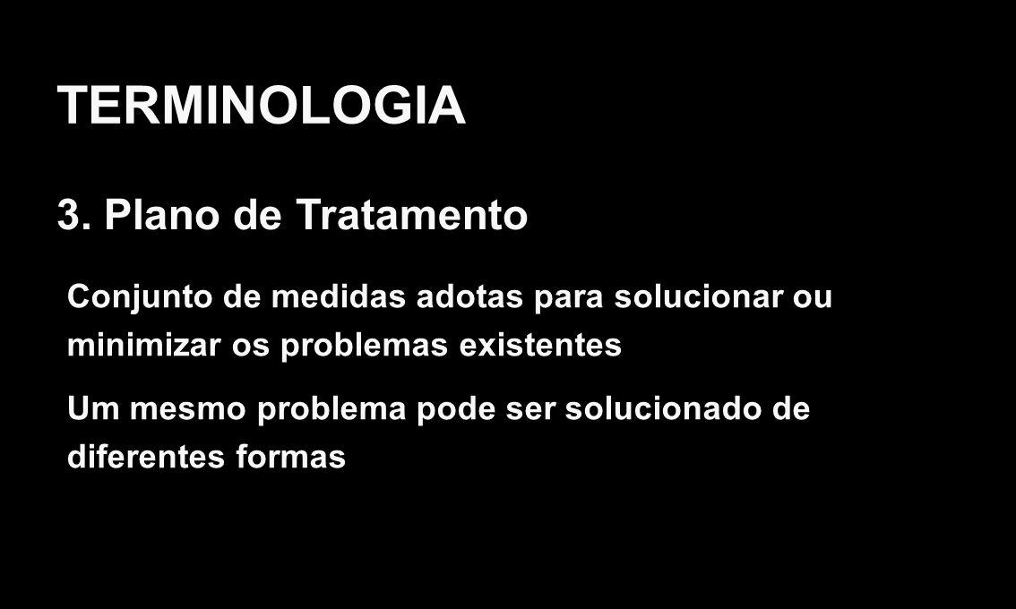 TERMINOLOGIA 3. Plano de Tratamento Conjunto de medidas adotas para solucionar ou minimizar os problemas existentes Um mesmo problema pode ser solucio