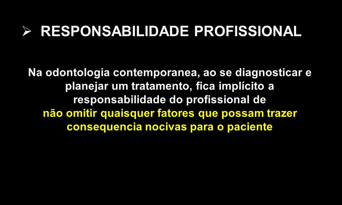 RESPONSABILIDADE PROFISSIONAL Na odontologia contemporanea, ao se diagnosticar e planejar um tratamento, fica implícito a responsabilidade do profissional de não omitir quaisquer fatores que possam trazer consequencia nocivas para o paciente