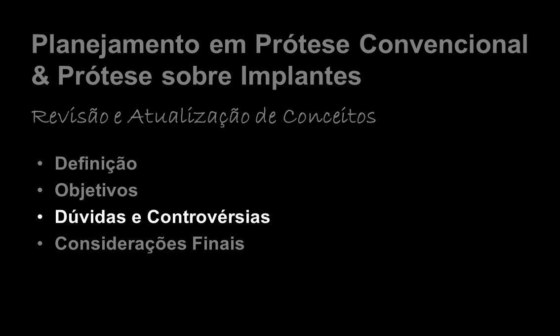 Planejamento em Prótese Convencional & Prótese sobre Implantes Revisão e Atualização de Conceitos Definição Objetivos Dúvidas e Controvérsias Consider