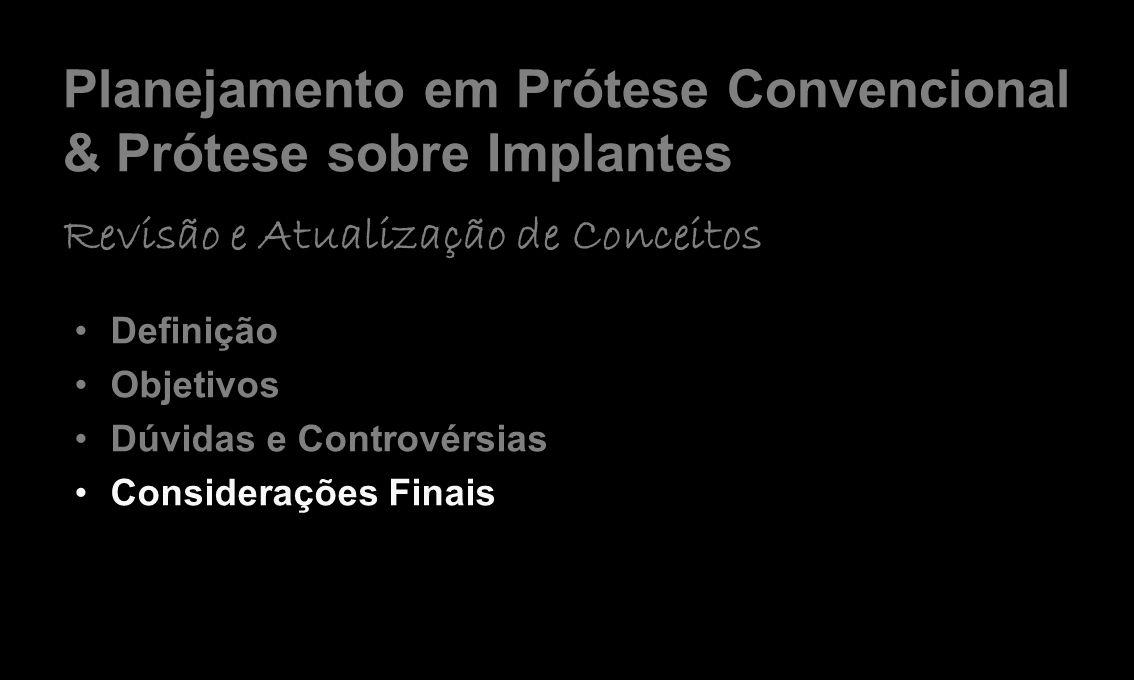 Planejamento em Prótese Convencional & Prótese sobre Implantes Revisão e Atualização de Conceitos Definição Objetivos Dúvidas e Controvérsias Considerações Finais