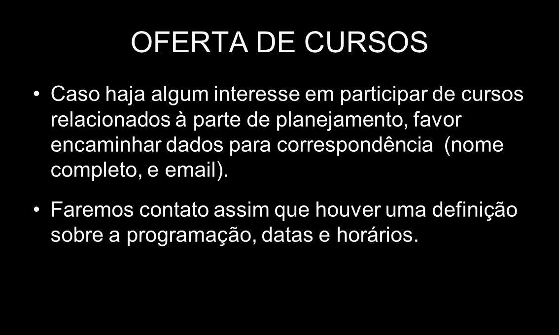 OFERTA DE CURSOS Caso haja algum interesse em participar de cursos relacionados à parte de planejamento, favor encaminhar dados para correspondência (nome completo, e email).