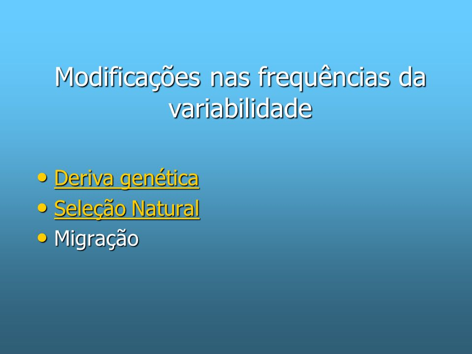Modificações nas frequências da variabilidade Deriva genética Deriva genética Deriva genética Deriva genética Seleção Natural Seleção Natural Seleção Natural Seleção Natural Migração Migração