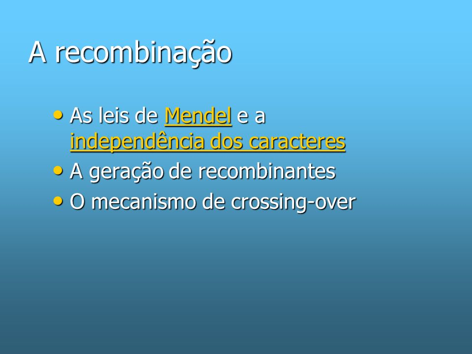 A recombinação As leis de Mendel e a independência dos caracteres As leis de Mendel e a independência dos caracteresMendel independência dos caracteresMendel independência dos caracteres A geração de recombinantes A geração de recombinantes O mecanismo de crossing-over O mecanismo de crossing-over
