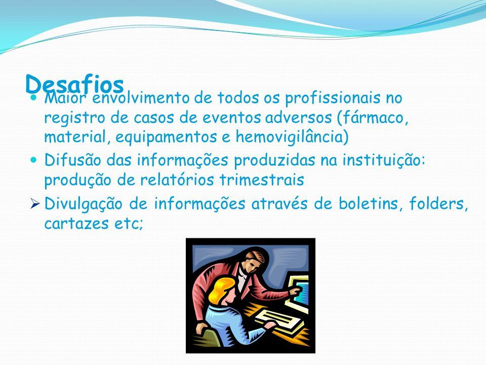 Desafios Maior envolvimento de todos os profissionais no registro de casos de eventos adversos (fármaco, material, equipamentos e hemovigilância) Difu