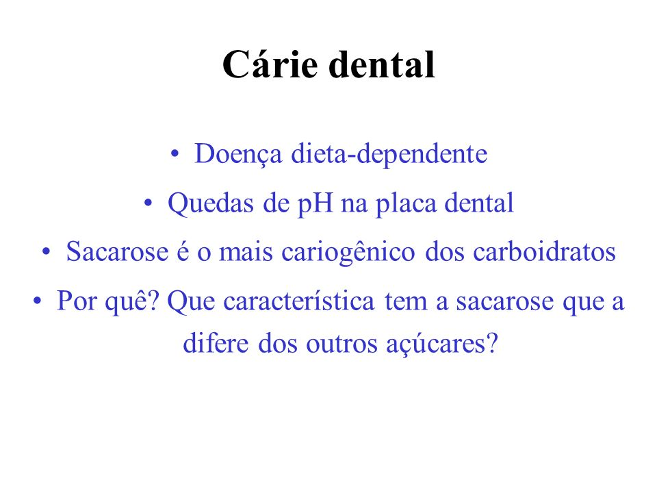 Doença dieta-dependente Quedas de pH na placa dental Sacarose é o mais cariogênico dos carboidratos Por quê? Que característica tem a sacarose que a d