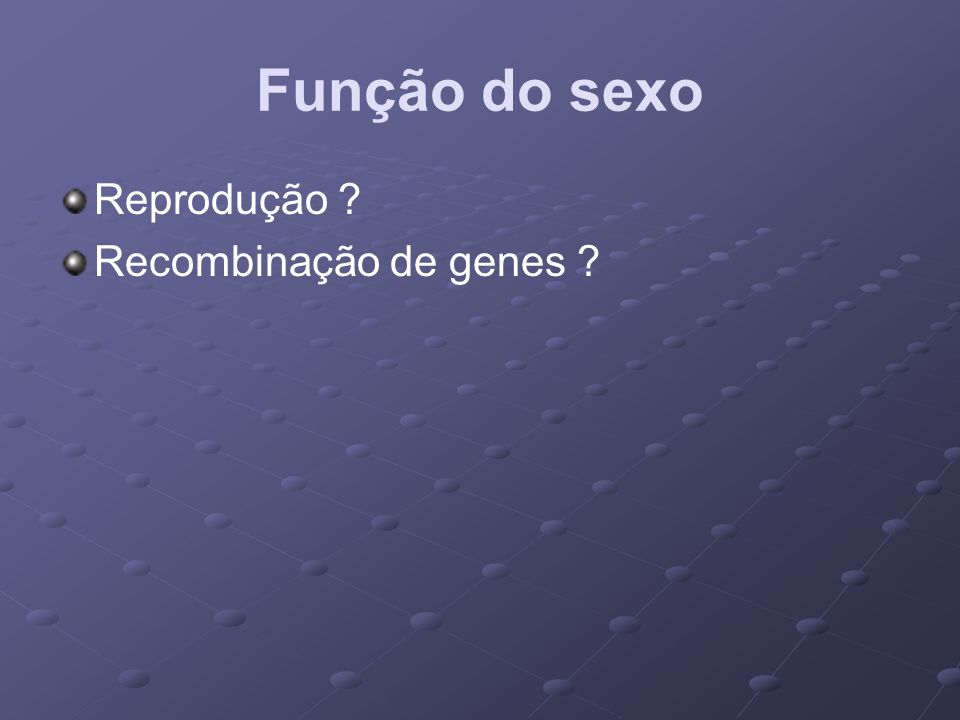 Função do sexo Reprodução ? Recombinação de genes ?
