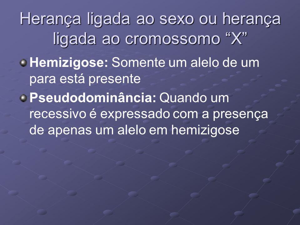 Herança ligada ao sexo ou herança ligada ao cromossomo X Hemizigose: Somente um alelo de um para está presente Pseudodominância: Quando um recessivo é
