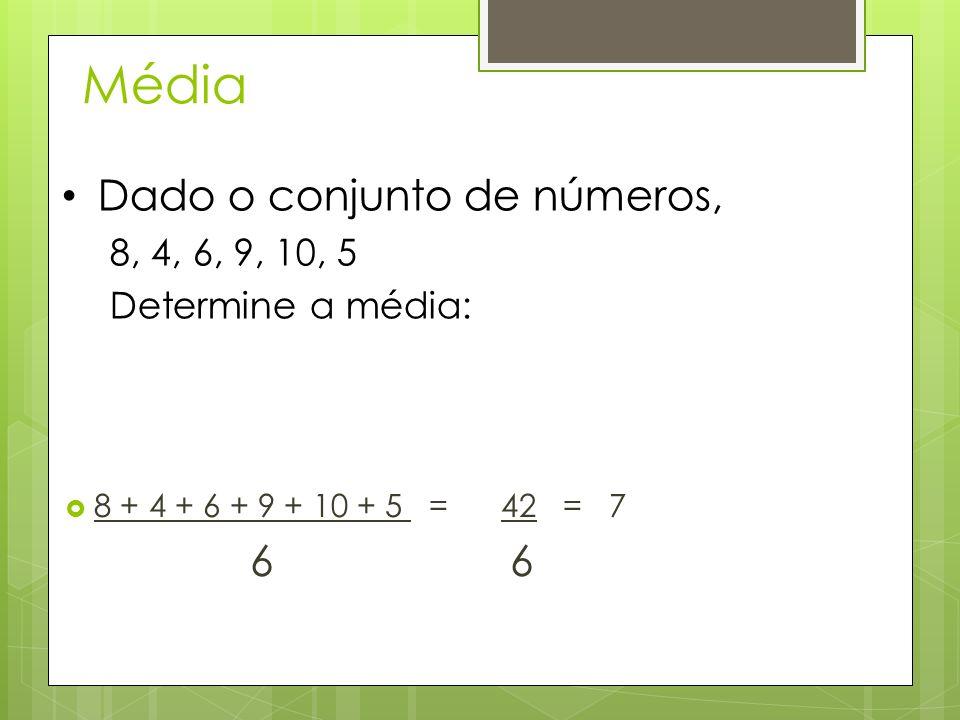 Média 8 + 4 + 6 + 9 + 10 + 5 = 42 = 7 6 Dado o conjunto de números, 8, 4, 6, 9, 10, 5 Determine a média: