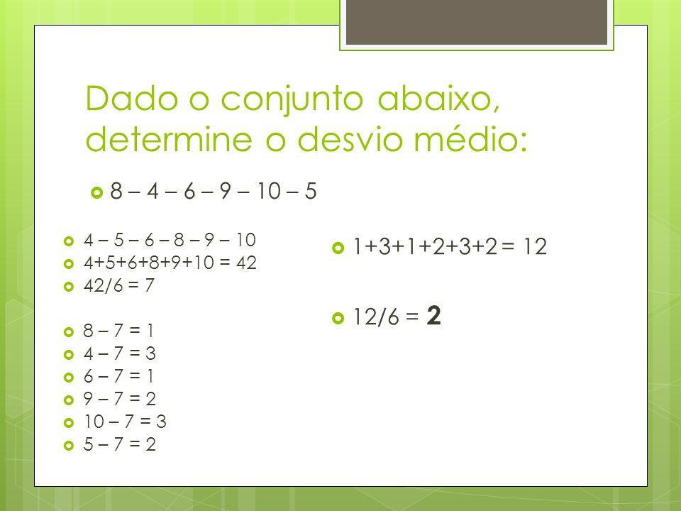 Dado o conjunto abaixo, determine o desvio médio: 8 – 4 – 6 – 9 – 10 – 5 4 – 5 – 6 – 8 – 9 – 10 4+5+6+8+9+10 = 42 42/6 = 7 8 – 7 = 1 4 – 7 = 3 6 – 7 =