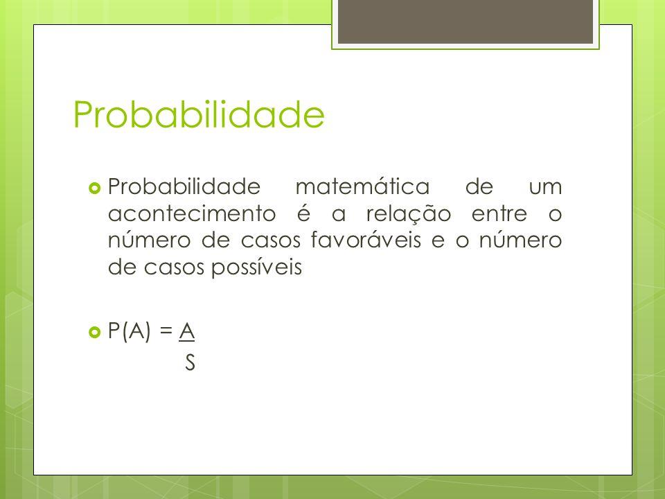 Probabilidade Probabilidade matemática de um acontecimento é a relação entre o número de casos favoráveis e o número de casos possíveis P(A) = A S