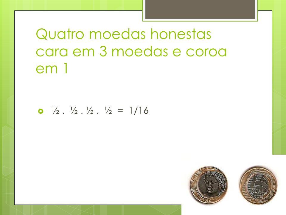Quatro moedas honestas cara em 3 moedas e coroa em 1 ½. ½. ½. ½ = 1/16