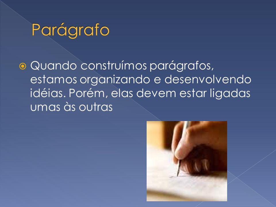 Quando construímos parágrafos, estamos organizando e desenvolvendo idéias. Porém, elas devem estar ligadas umas às outras