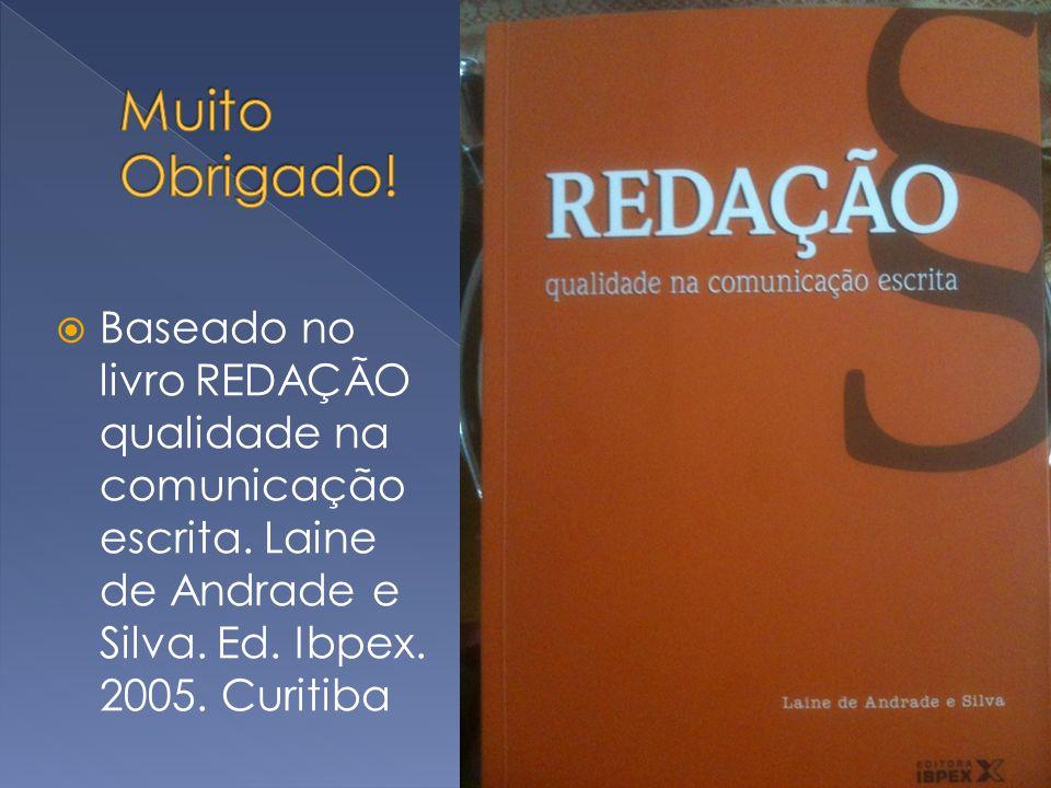 Baseado no livro REDAÇÃO qualidade na comunicação escrita. Laine de Andrade e Silva. Ed. Ibpex. 2005. Curitiba