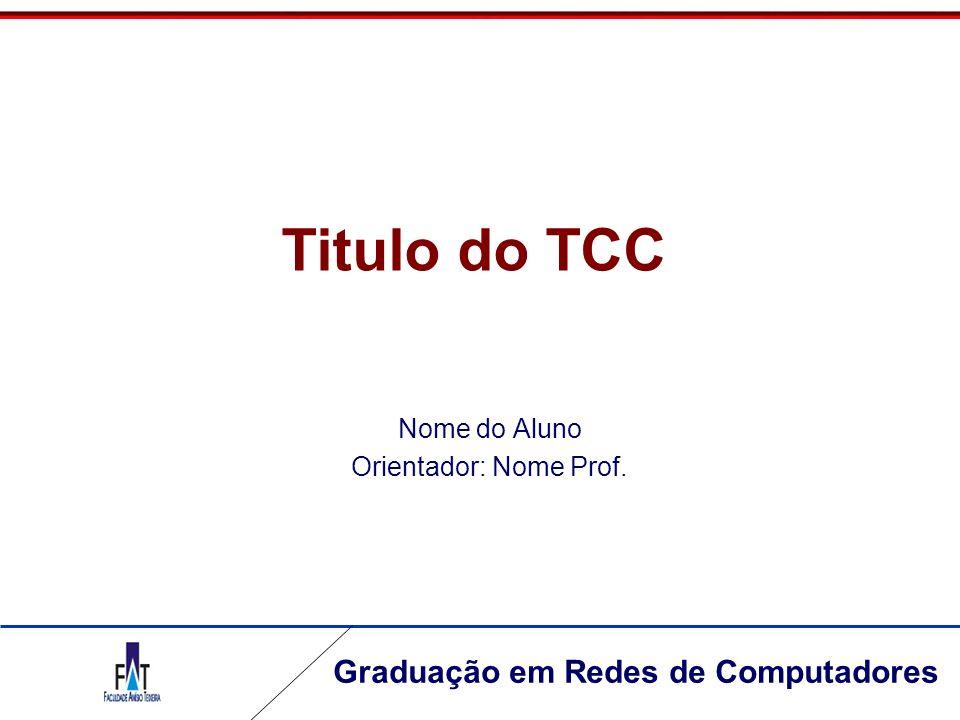 Graduação em Redes de Computadores Titulo do TCC Nome do Aluno Orientador: Nome Prof.