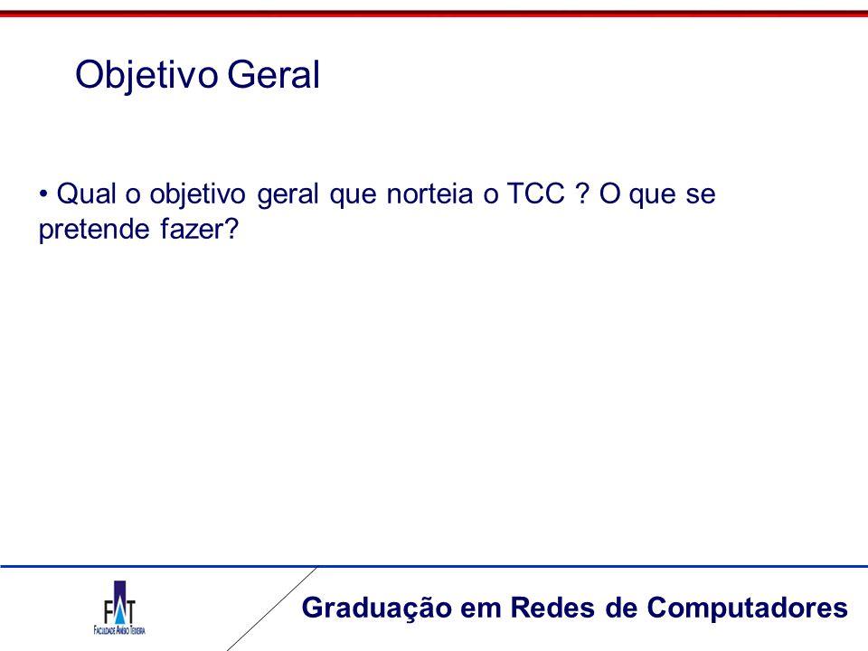 Graduação em Redes de Computadores Qual o objetivo geral que norteia o TCC ? O que se pretende fazer? Objetivo Geral