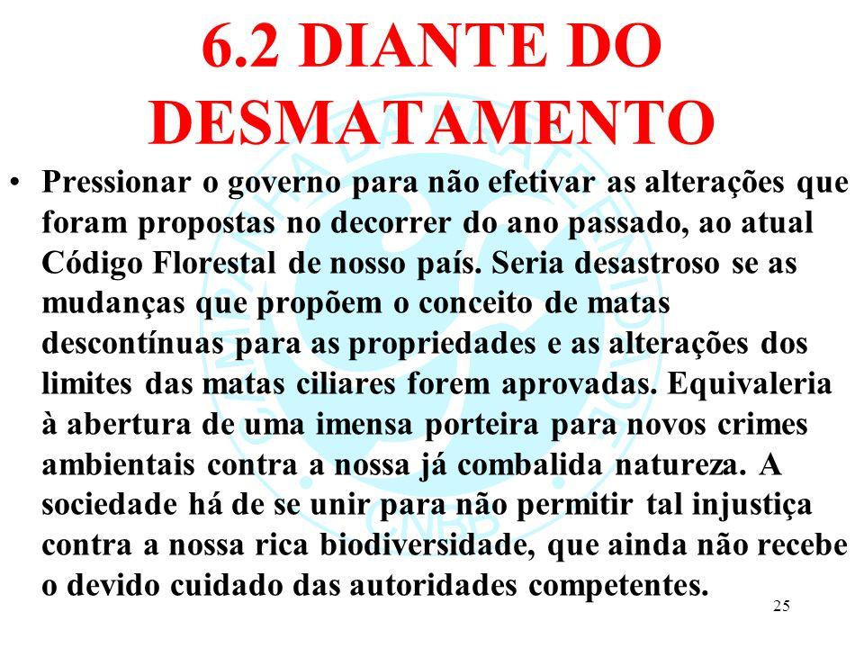 6.2 DIANTE DO DESMATAMENTO Pressionar o governo para não efetivar as alterações que foram propostas no decorrer do ano passado, ao atual Código Flores