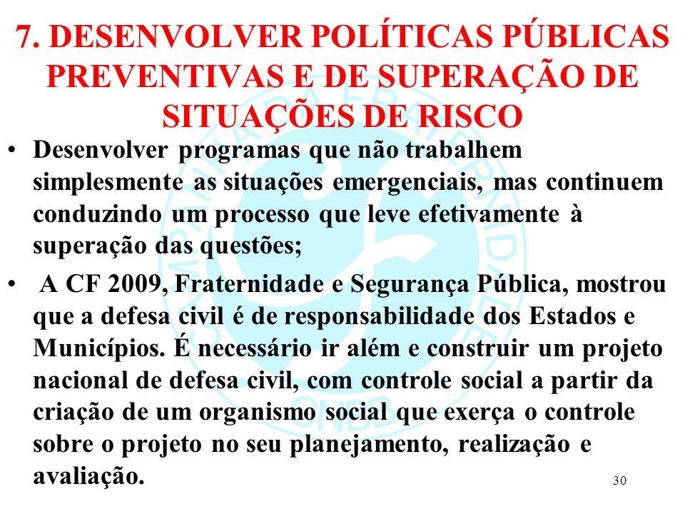 7. DESENVOLVER POLÍTICAS PÚBLICAS PREVENTIVAS E DE SUPERAÇÃO DE SITUAÇÕES DE RISCO Desenvolver programas que não trabalhem simplesmente as situações e
