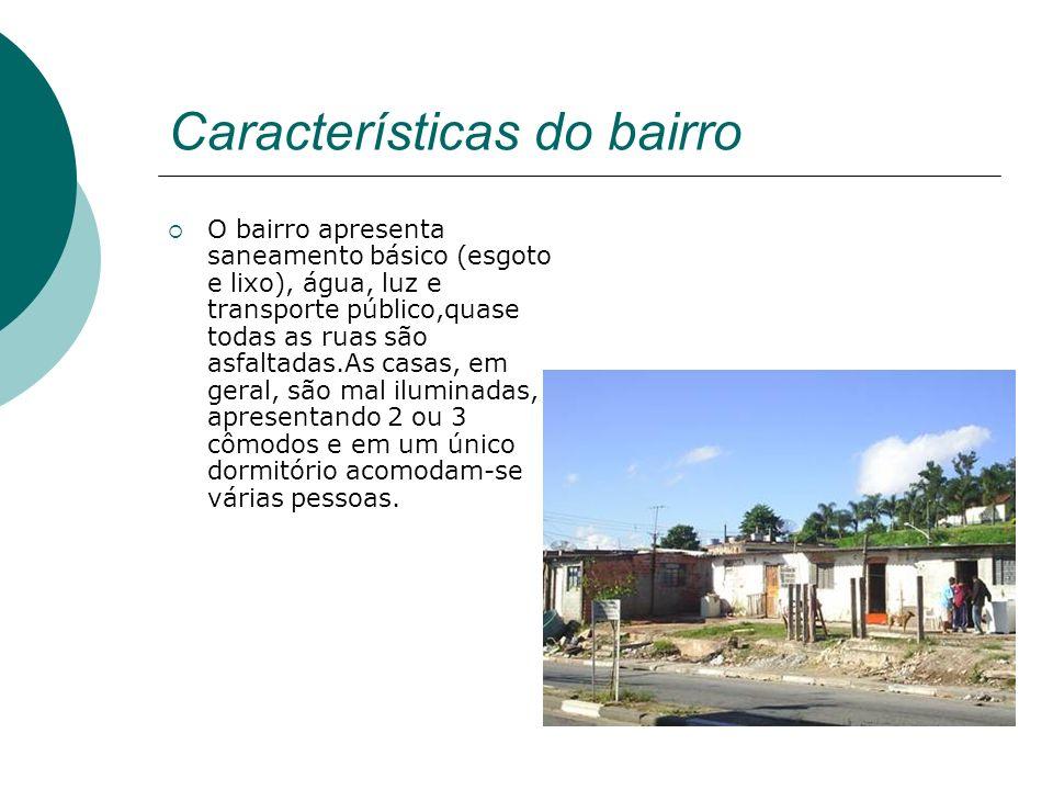 Características do bairro O bairro apresenta saneamento básico (esgoto e lixo), água, luz e transporte público,quase todas as ruas são asfaltadas.As c