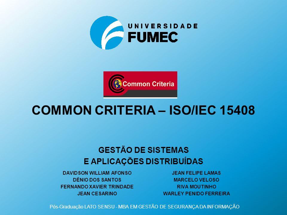 COMMON CRITERIA – ISO/IEC 15408 DAVIDSON WILLIAM AFONSO DÊNIO DOS SANTOS FERNANDO XAVIER TRINDADE JEAN CESARINO Pós-Graduação LATO SENSU - MBA EM GEST