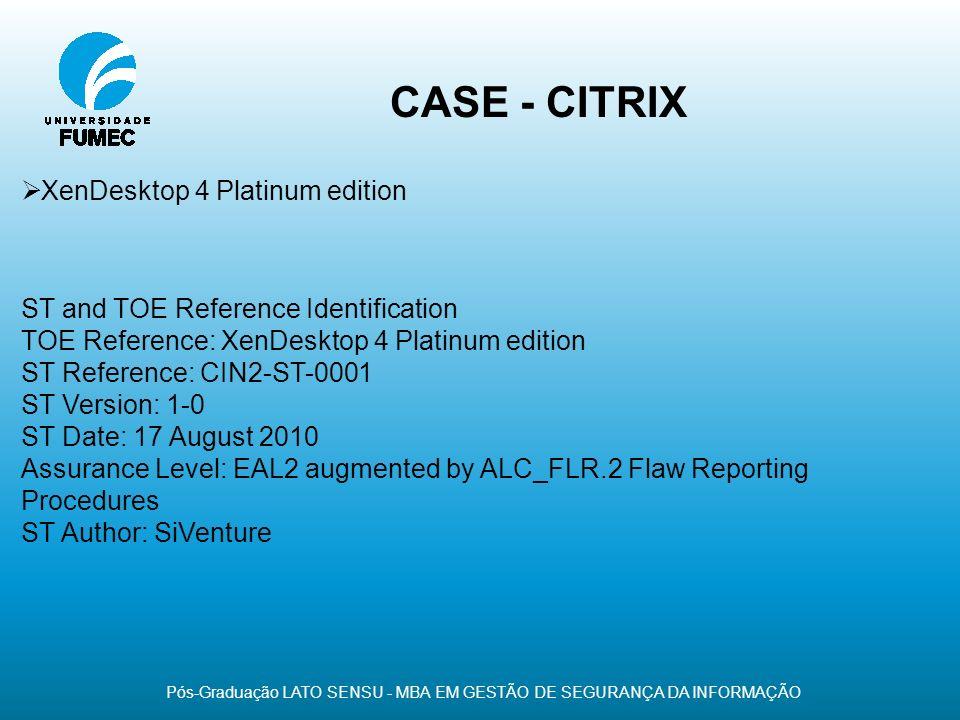 CASE - CITRIX Pós-Graduação LATO SENSU - MBA EM GESTÃO DE SEGURANÇA DA INFORMAÇÃO XenDesktop 4 Platinum edition ST and TOE Reference Identification TO
