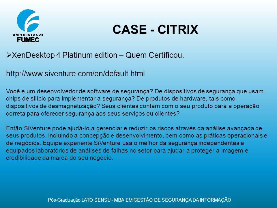 CASE - CITRIX Pós-Graduação LATO SENSU - MBA EM GESTÃO DE SEGURANÇA DA INFORMAÇÃO XenDesktop 4 Platinum edition – Quem Certificou. http://www.siventur