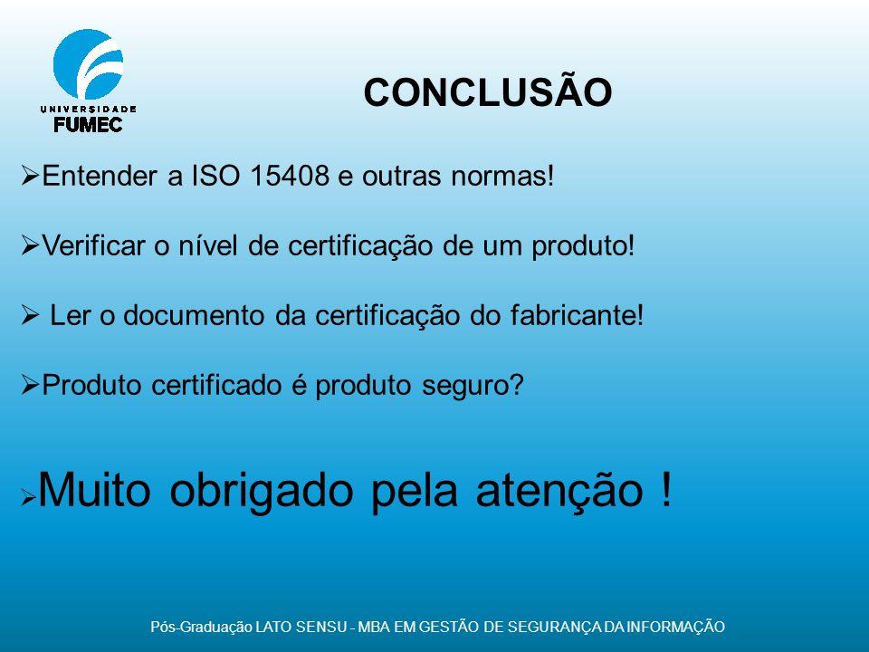 CONCLUSÃO Pós-Graduação LATO SENSU - MBA EM GESTÃO DE SEGURANÇA DA INFORMAÇÃO Entender a ISO 15408 e outras normas! Verificar o nível de certificação