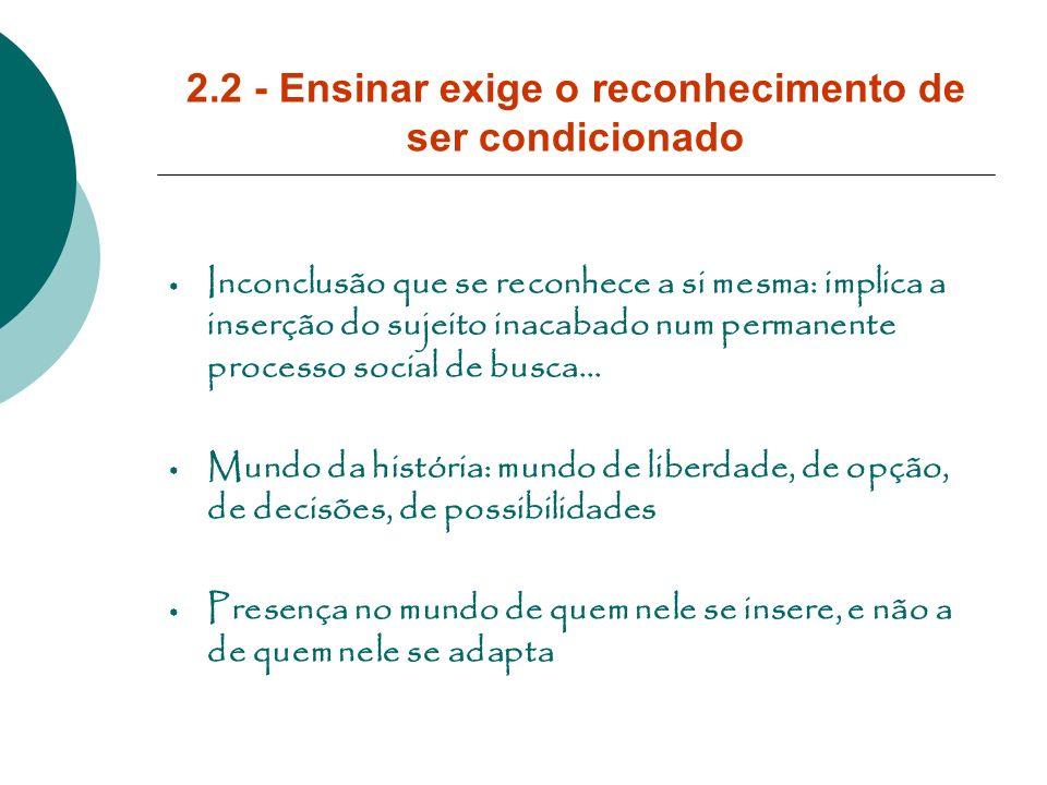 2.2 - Ensinar exige o reconhecimento de ser condicionado Inconclusão que se reconhece a si mesma: implica a inserção do sujeito inacabado num permanen