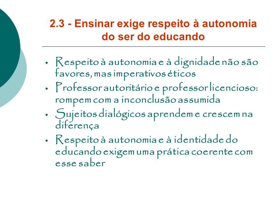 2.3 - Ensinar exige respeito à autonomia do ser do educando Respeito à autonomia e à dignidade não são favores, mas imperativos éticos Professor autor