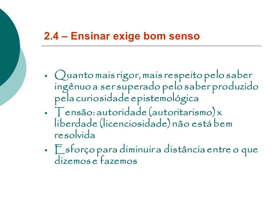 2.4 – Ensinar exige bom senso Quanto mais rigor, mais respeito pelo saber ingênuo a ser superado pelo saber produzido pela curiosidade epistemológica