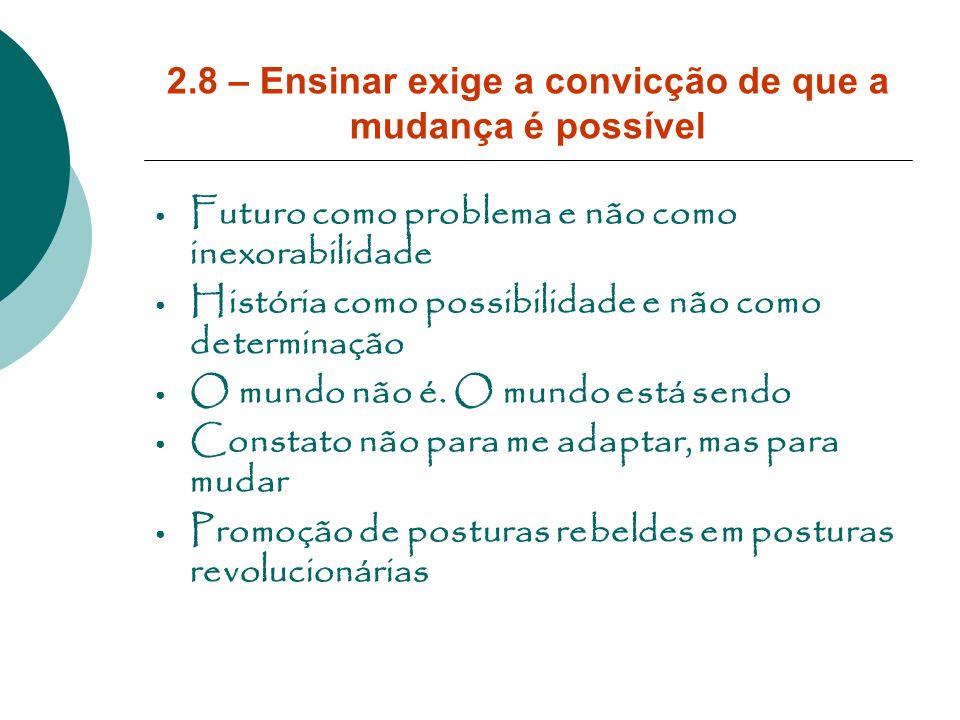 2.8 – Ensinar exige a convicção de que a mudança é possível Futuro como problema e não como inexorabilidade História como possibilidade e não como det