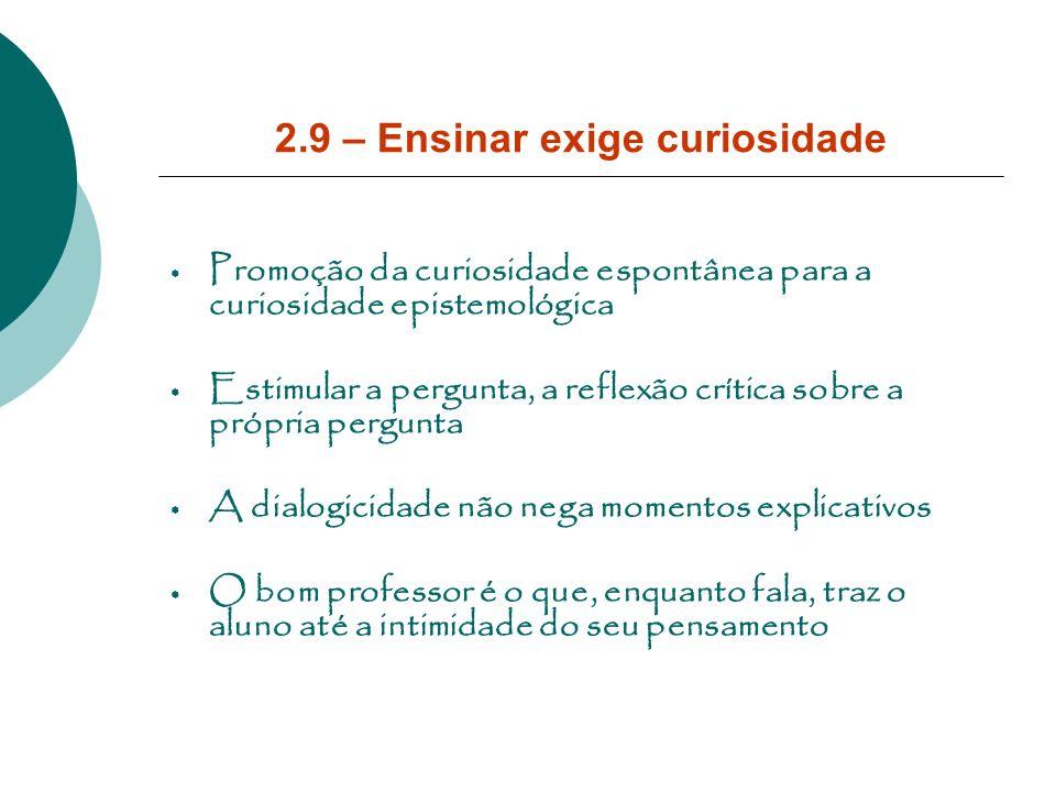 2.9 – Ensinar exige curiosidade Promoção da curiosidade espontânea para a curiosidade epistemológica Estimular a pergunta, a reflexão crítica sobre a