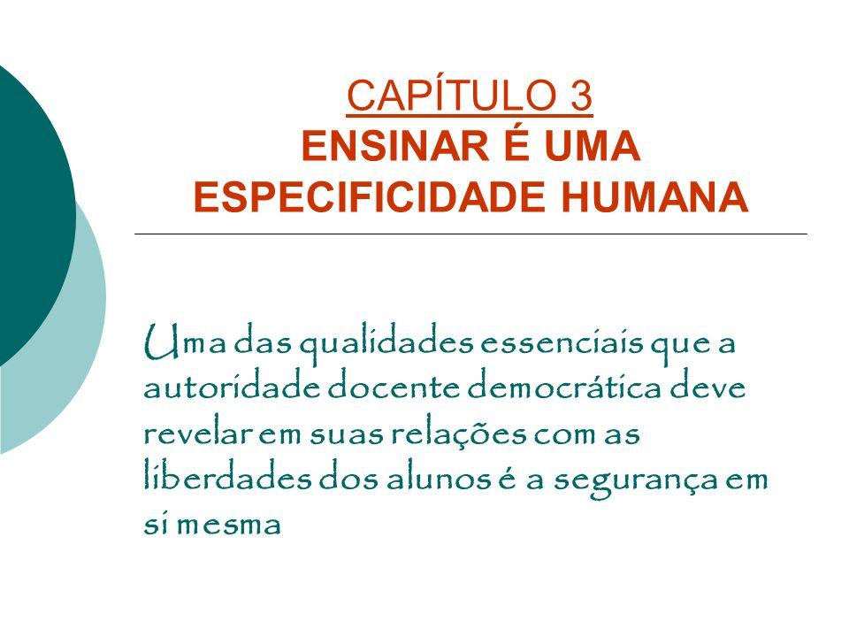 CAPÍTULO 3 ENSINAR É UMA ESPECIFICIDADE HUMANA Uma das qualidades essenciais que a autoridade docente democrática deve revelar em suas relações com as