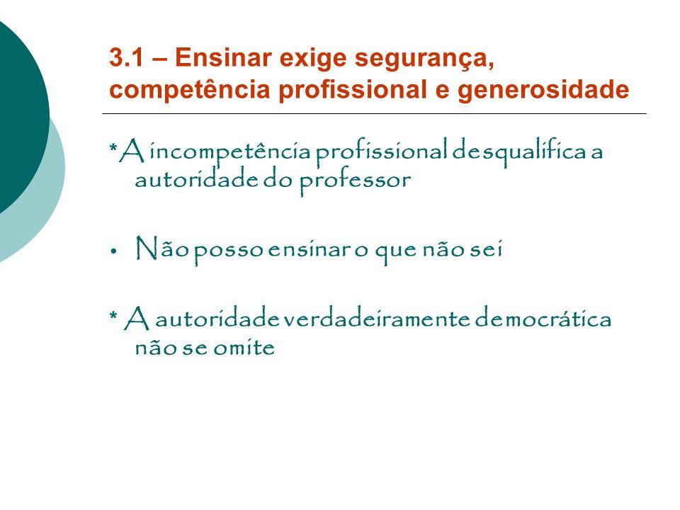 3.1 – Ensinar exige segurança, competência profissional e generosidade *A incompetência profissional desqualifica a autoridade do professor Não posso