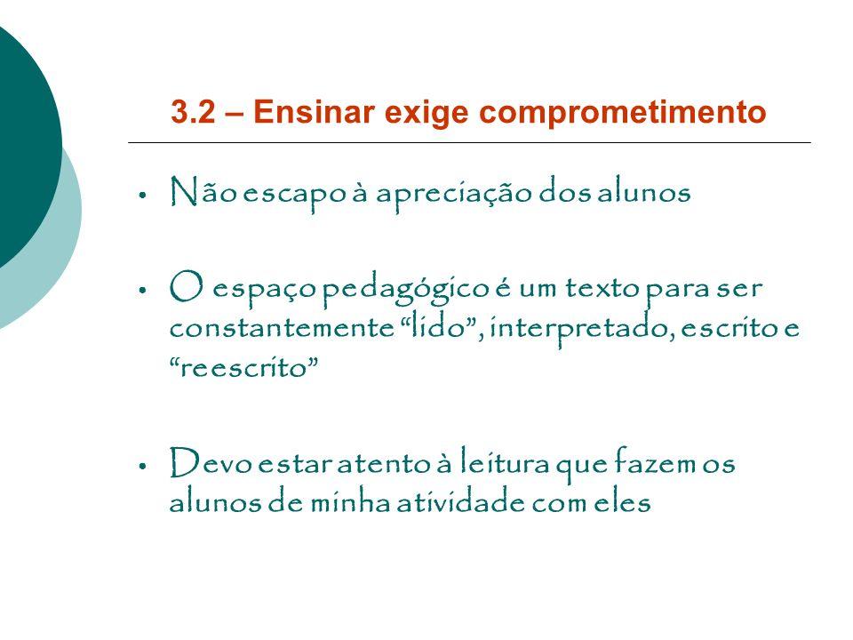3.2 – Ensinar exige comprometimento Não escapo à apreciação dos alunos O espaço pedagógico é um texto para ser constantemente lido, interpretado, escr
