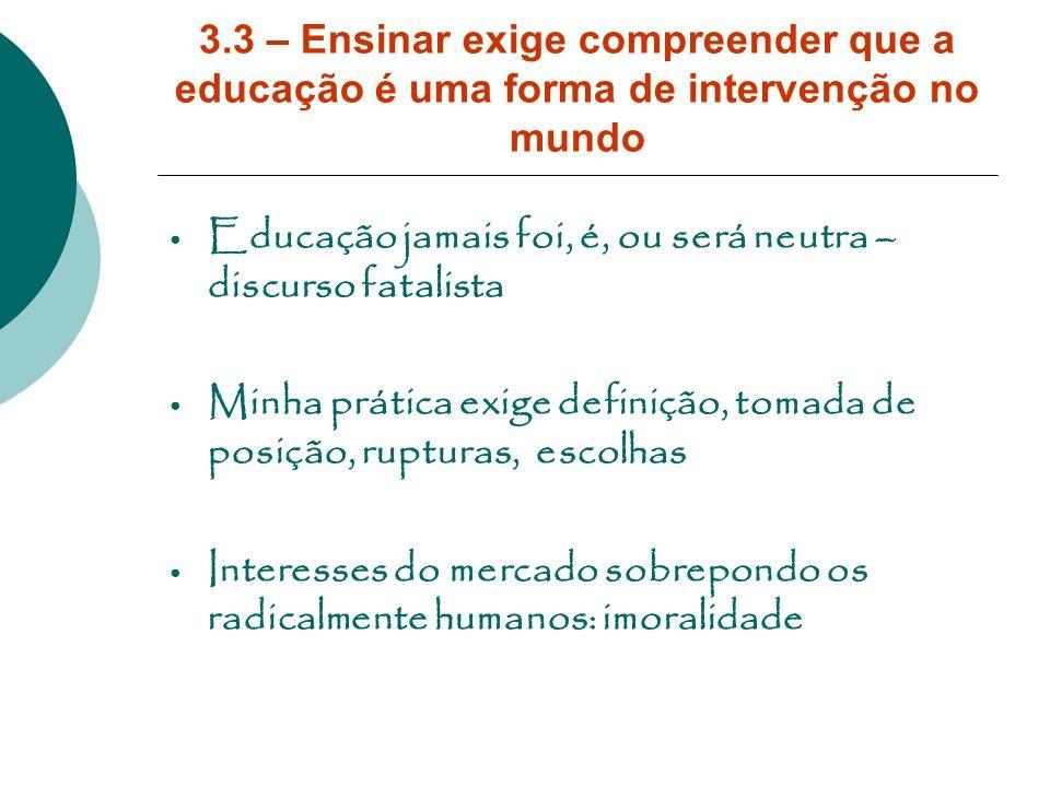 3.3 – Ensinar exige compreender que a educação é uma forma de intervenção no mundo Educação jamais foi, é, ou será neutra – discurso fatalista Minha p