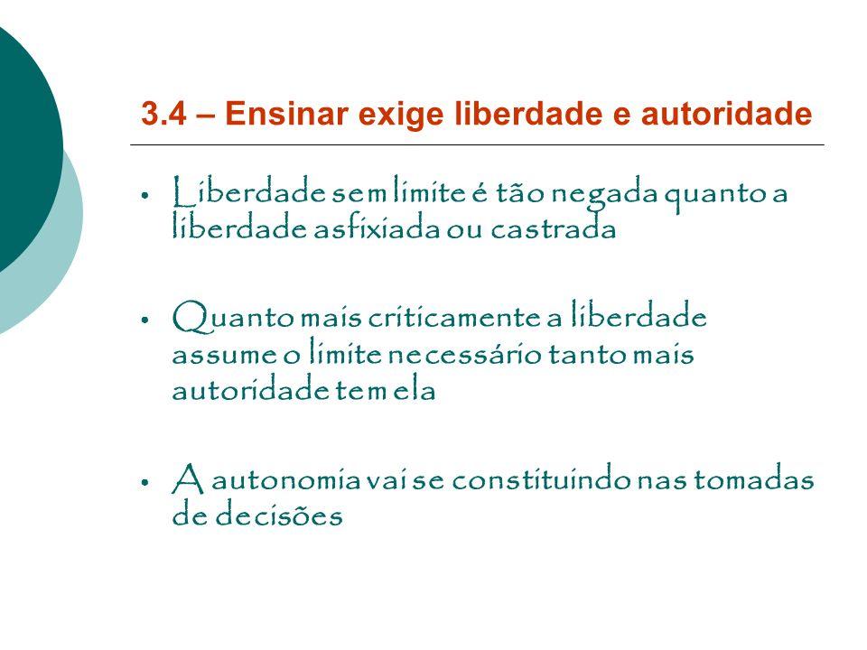 3.4 – Ensinar exige liberdade e autoridade Liberdade sem limite é tão negada quanto a liberdade asfixiada ou castrada Quanto mais criticamente a liber