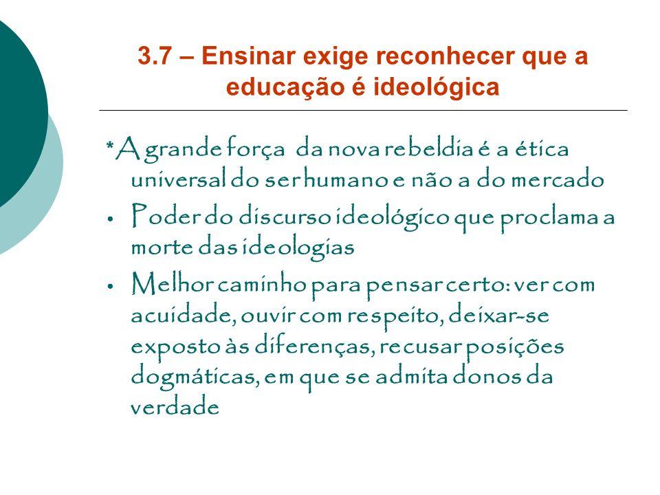 3.7 – Ensinar exige reconhecer que a educação é ideológica *A grande força da nova rebeldia é a ética universal do ser humano e não a do mercado Poder