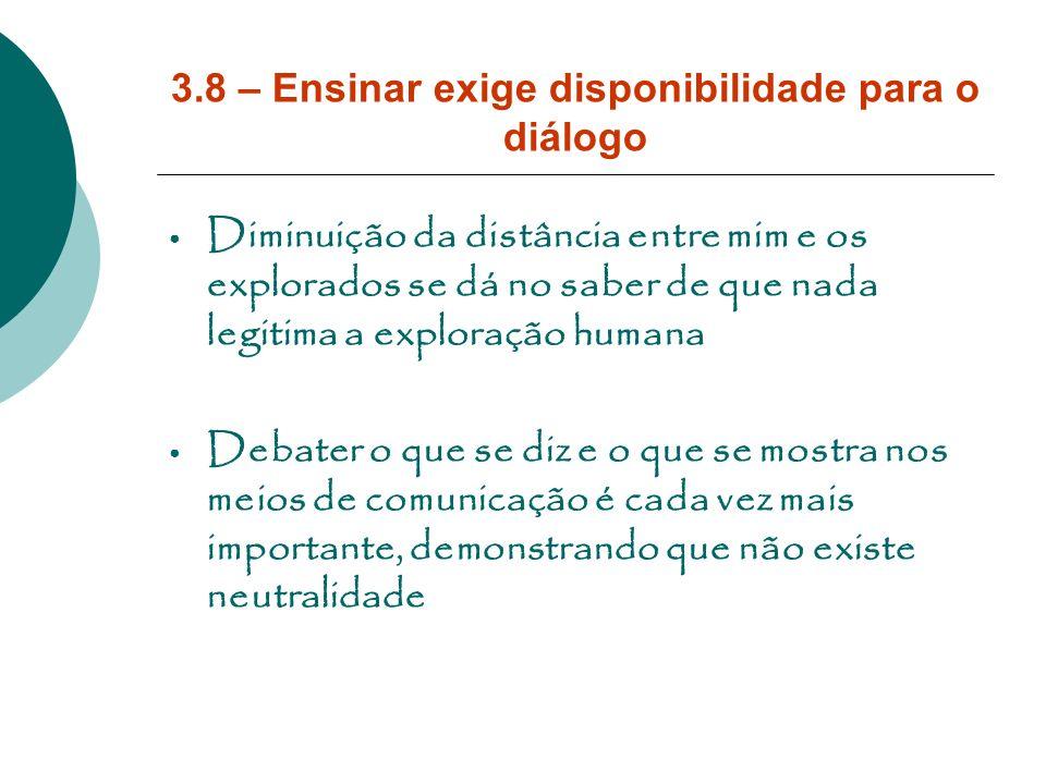 3.8 – Ensinar exige disponibilidade para o diálogo Diminuição da distância entre mim e os explorados se dá no saber de que nada legitima a exploração