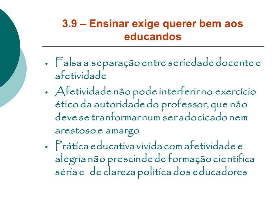 3.9 – Ensinar exige querer bem aos educandos Falsa a separação entre seriedade docente e afetividade Afetividade não pode interferir no exercício étic