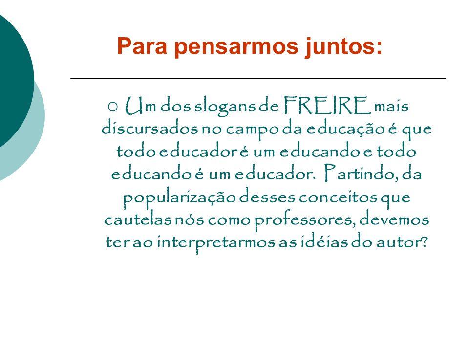 Para pensarmos juntos: Um dos slogans de FREIRE mais discursados no campo da educação é que todo educador é um educando e todo educando é um educador.