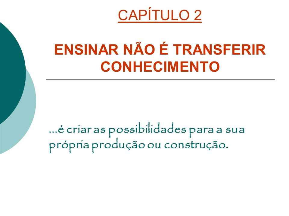 CAPÍTULO 2 ENSINAR NÃO É TRANSFERIR CONHECIMENTO...é criar as possibilidades para a sua própria produção ou construção.