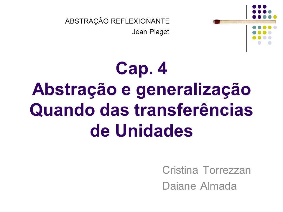 Cap. 4 Abstração e generalização Quando das transferências de Unidades Cristina Torrezzan Daiane Almada ABSTRAÇÃO REFLEXIONANTE Jean Piaget