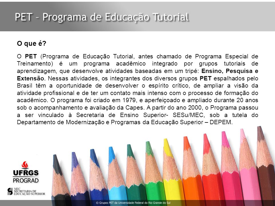 O PET (Programa de Educação Tutorial, antes chamado de Programa Especial de Treinamento) é um programa acadêmico integrado por grupos tutoriais de apr
