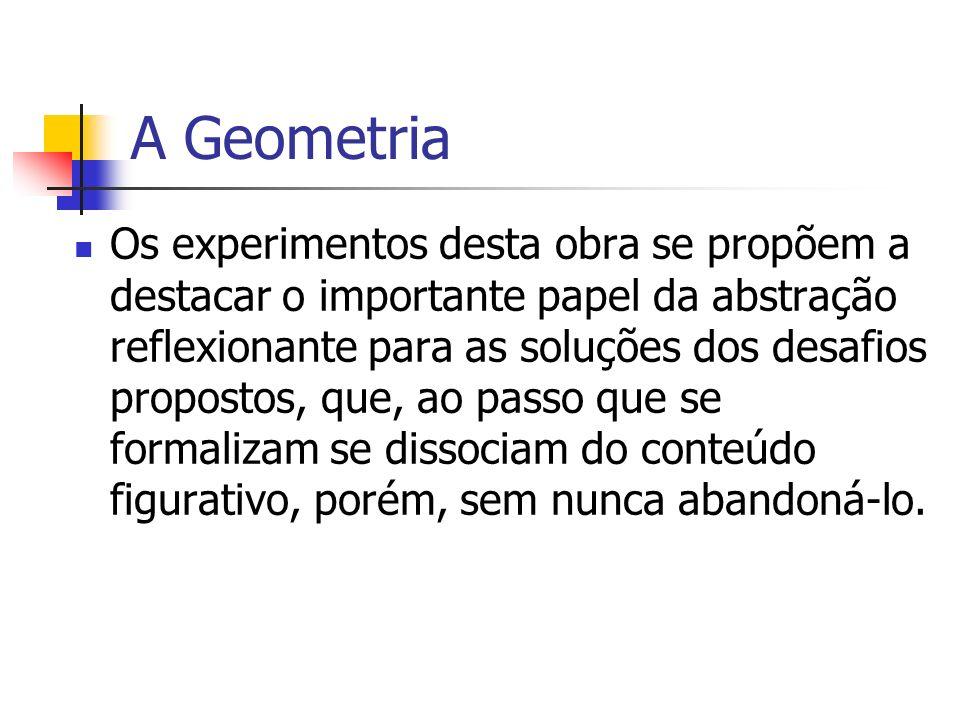 A Geometria Os experimentos desta obra se propõem a destacar o importante papel da abstração reflexionante para as soluções dos desafios propostos, qu