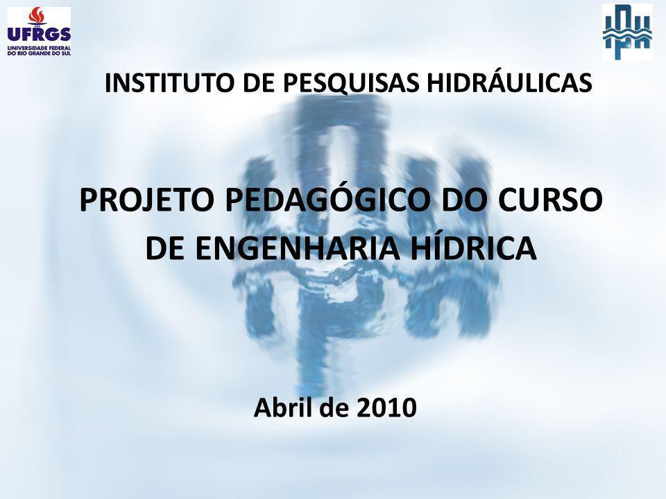 PROJETO PEDAGÓGICO DO CURSO DE ENGENHARIA HÍDRICA INSTITUTO DE PESQUISAS HIDRÁULICAS Abril de 2010