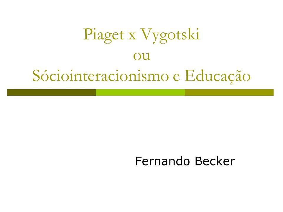 Piaget x Vygotski ou Sóciointeracionismo e Educação Fernando Becker