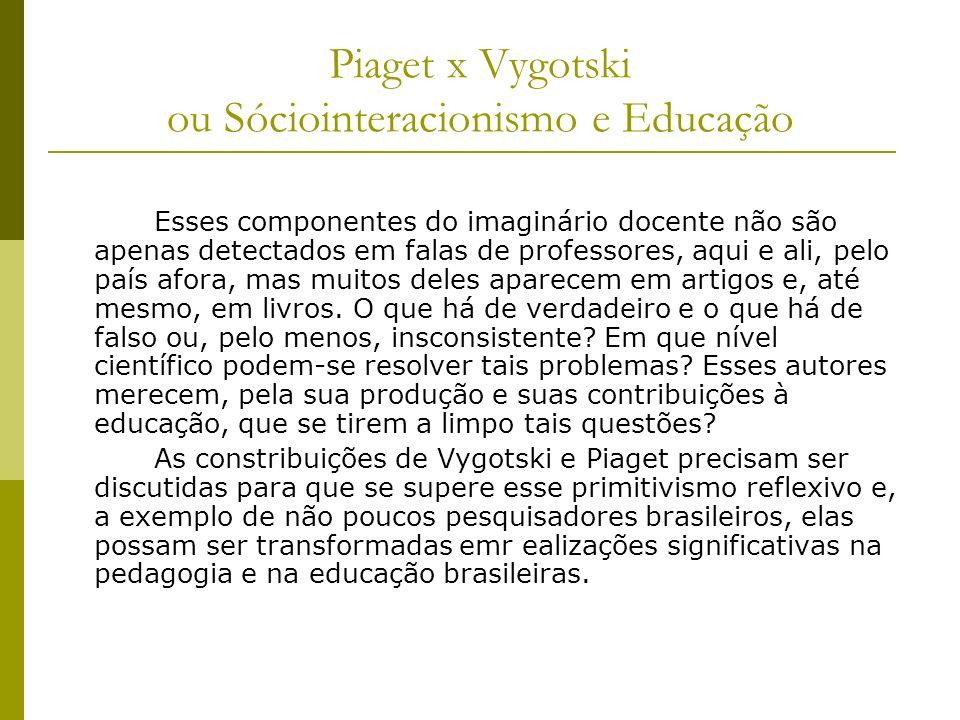 Piaget x Vygotski ou Sóciointeracionismo e Educação Esses componentes do imaginário docente não são apenas detectados em falas de professores, aqui e ali, pelo país afora, mas muitos deles aparecem em artigos e, até mesmo, em livros.