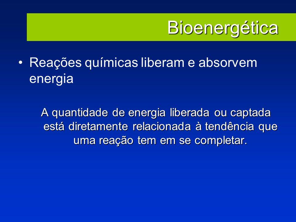 Bioenergética Reações químicas liberam e absorvem energia A quantidade de energia liberada ou captada está diretamente relacionada à tendência que uma