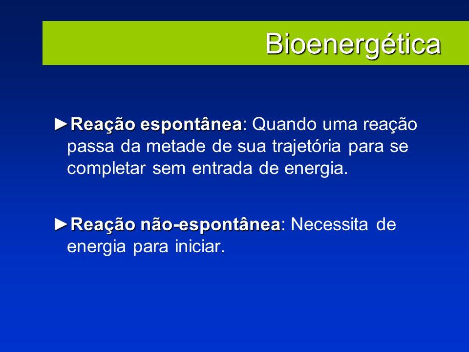 Bioenergética Reação espontâneaReação espontânea: Quando uma reação passa da metade de sua trajetória para se completar sem entrada de energia. Reação