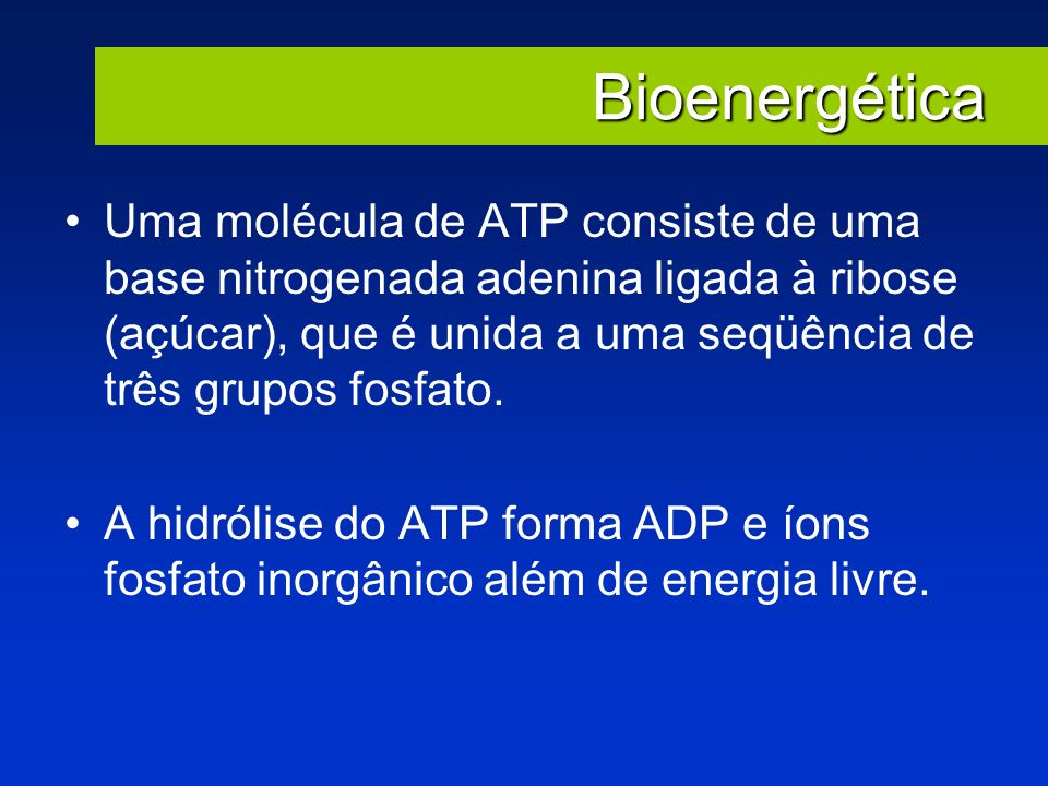 Bioenergética Uma molécula de ATP consiste de uma base nitrogenada adenina ligada à ribose (açúcar), que é unida a uma seqüência de três grupos fosfat